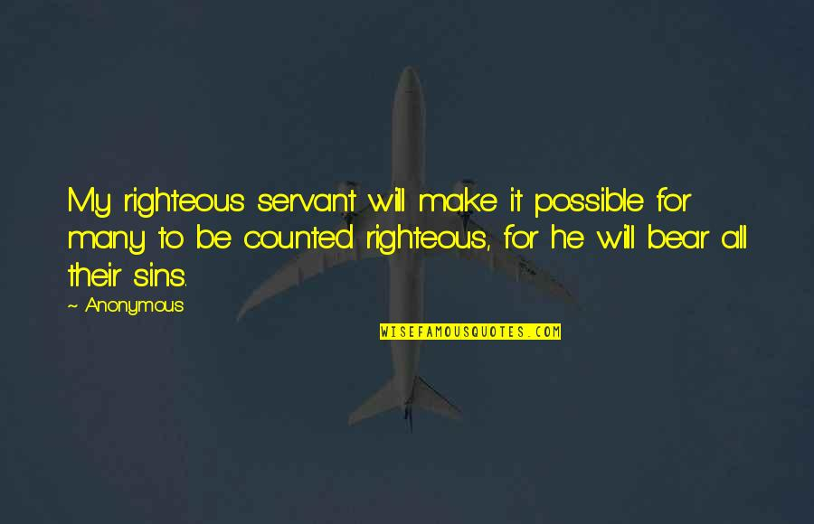 Servant Quotes By Anonymous: My righteous servant will make it possible for