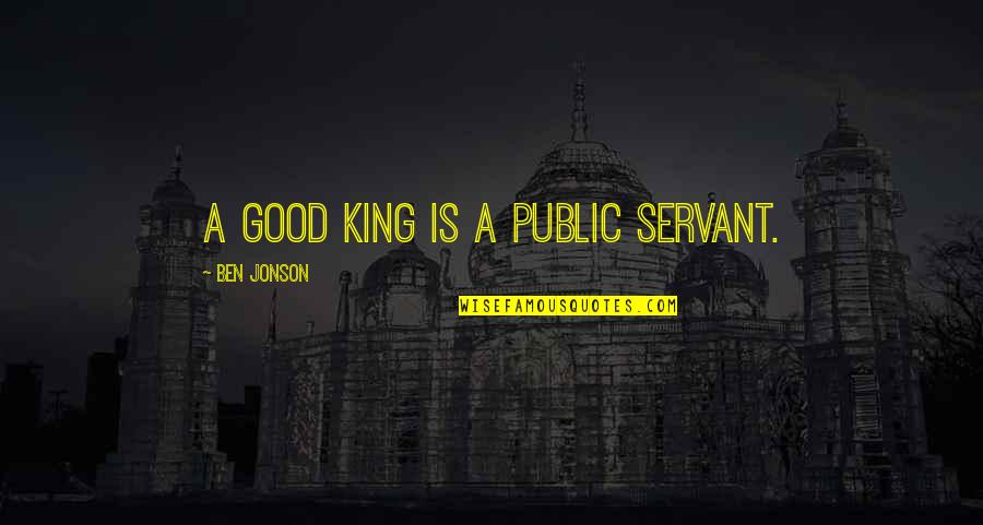 Servant Quotes By Ben Jonson: A good king is a public servant.