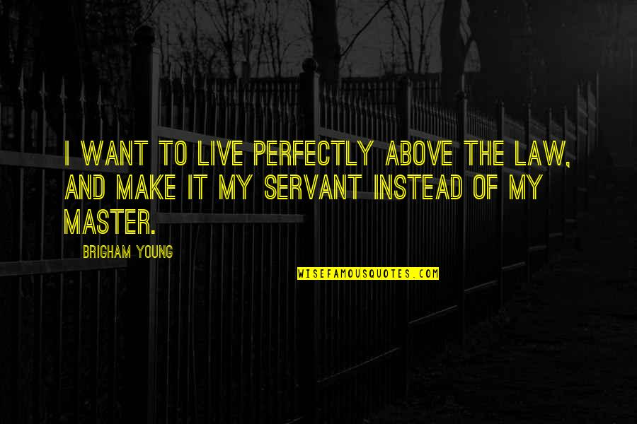 Servant Quotes By Brigham Young: I want to live perfectly above the law,