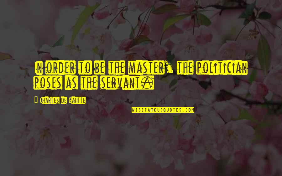 Servant Quotes By Charles De Gaulle: In order to be the master, the politician