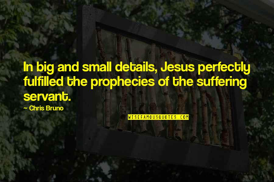Servant Quotes By Chris Bruno: In big and small details, Jesus perfectly fulfilled