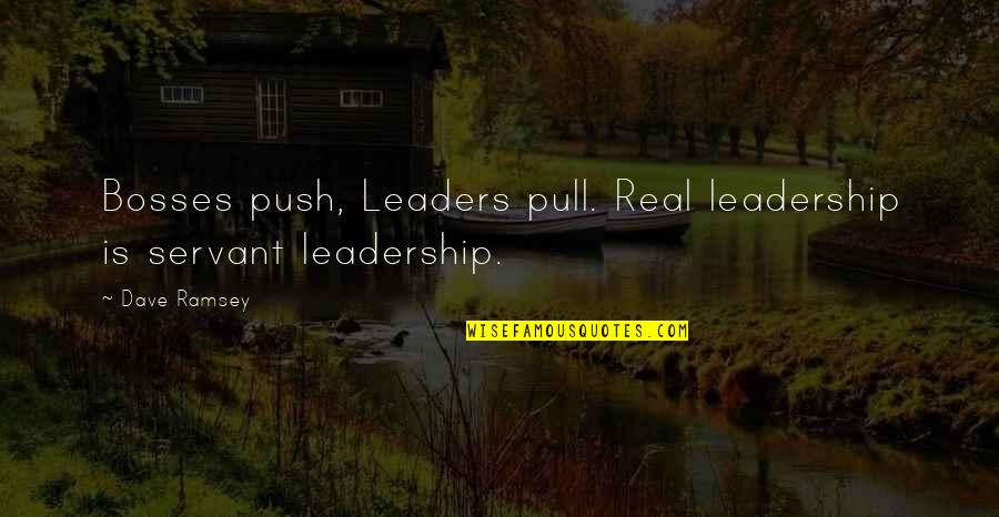 Servant Quotes By Dave Ramsey: Bosses push, Leaders pull. Real leadership is servant