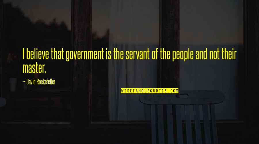 Servant Quotes By David Rockefeller: I believe that government is the servant of