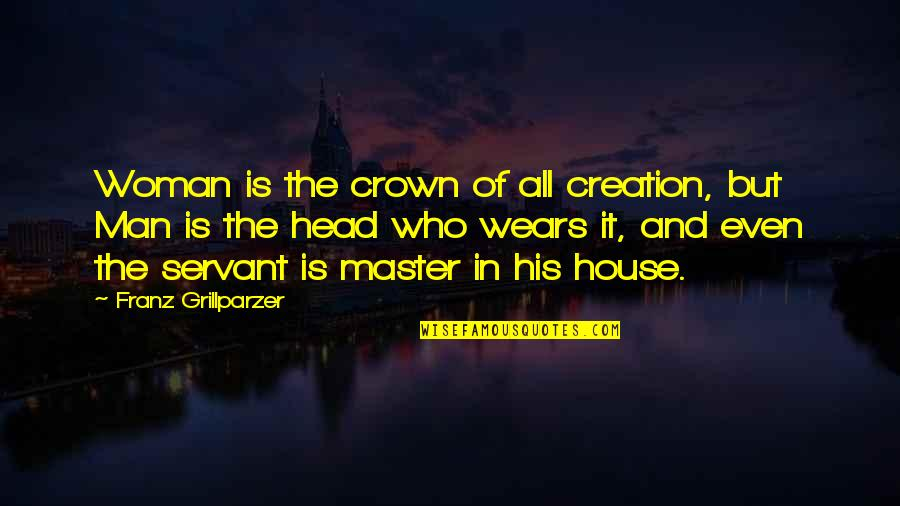 Servant Quotes By Franz Grillparzer: Woman is the crown of all creation, but