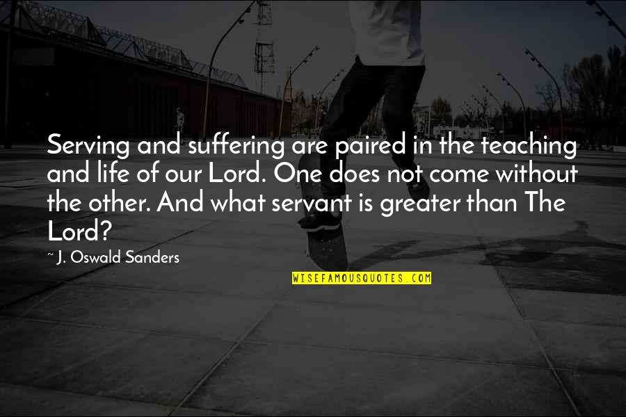Servant Quotes By J. Oswald Sanders: Serving and suffering are paired in the teaching