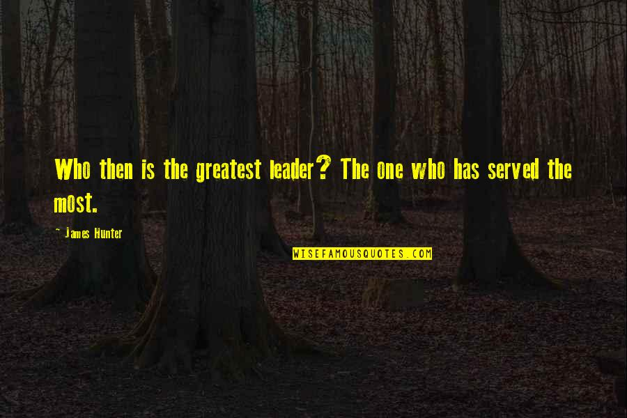 Servant Quotes By James Hunter: Who then is the greatest leader? The one