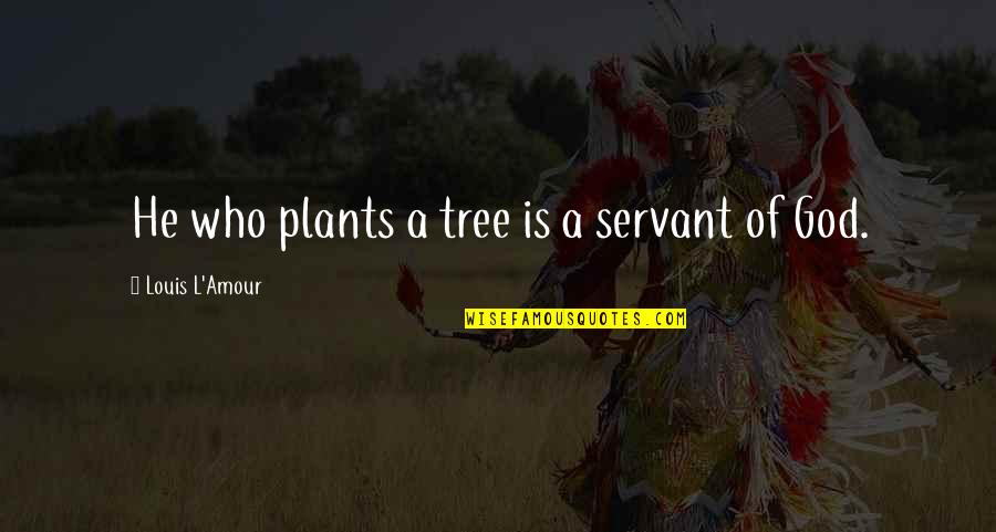Servant Quotes By Louis L'Amour: He who plants a tree is a servant