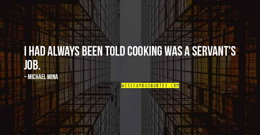 Servant Quotes By Michael Mina: I had always been told cooking was a