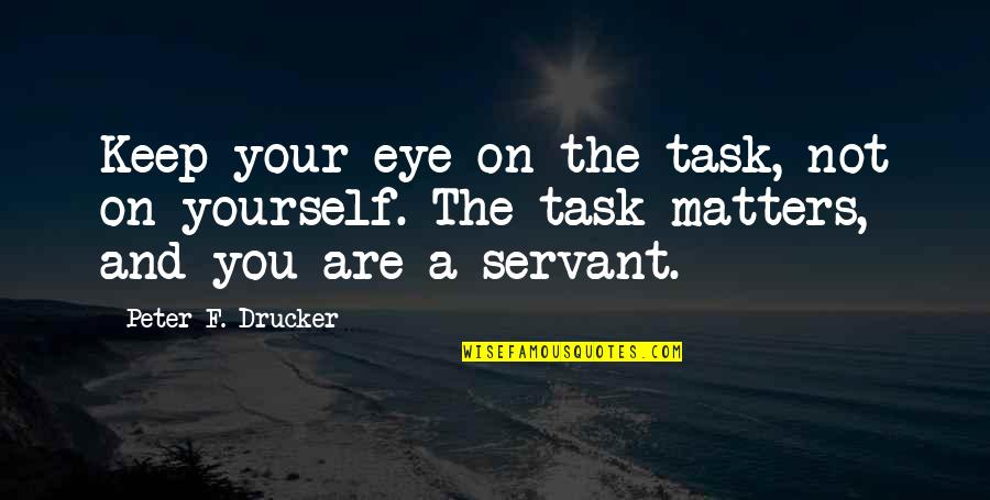Servant Quotes By Peter F. Drucker: Keep your eye on the task, not on