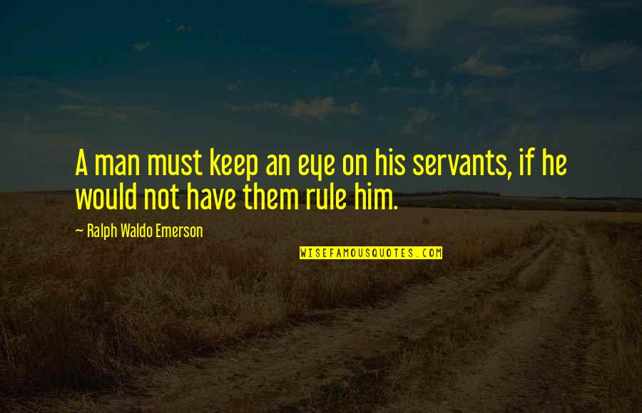 Servant Quotes By Ralph Waldo Emerson: A man must keep an eye on his