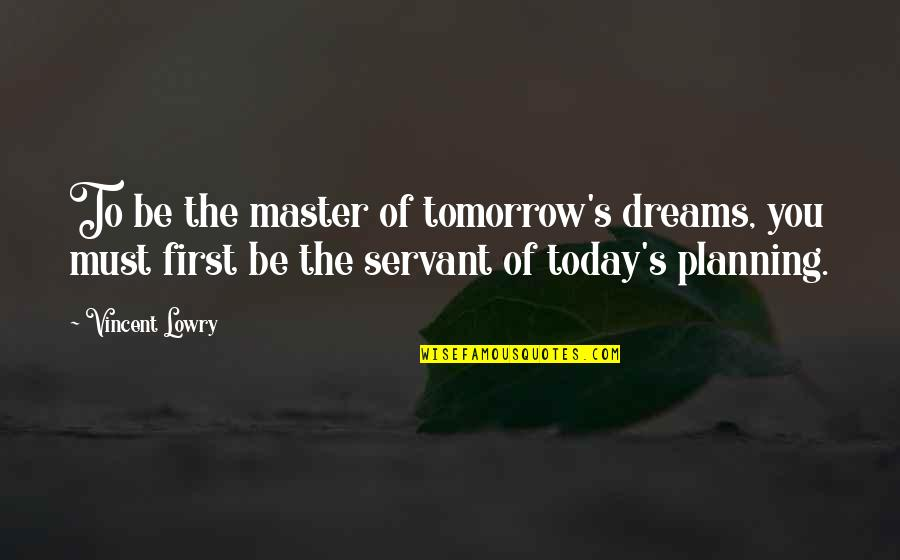 Servant Quotes By Vincent Lowry: To be the master of tomorrow's dreams, you