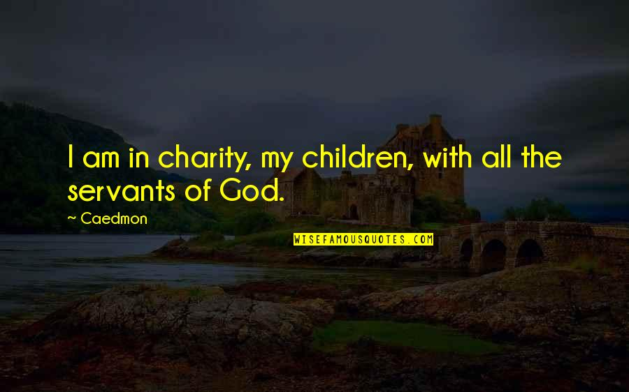 Servants Of God Quotes By Caedmon: I am in charity, my children, with all