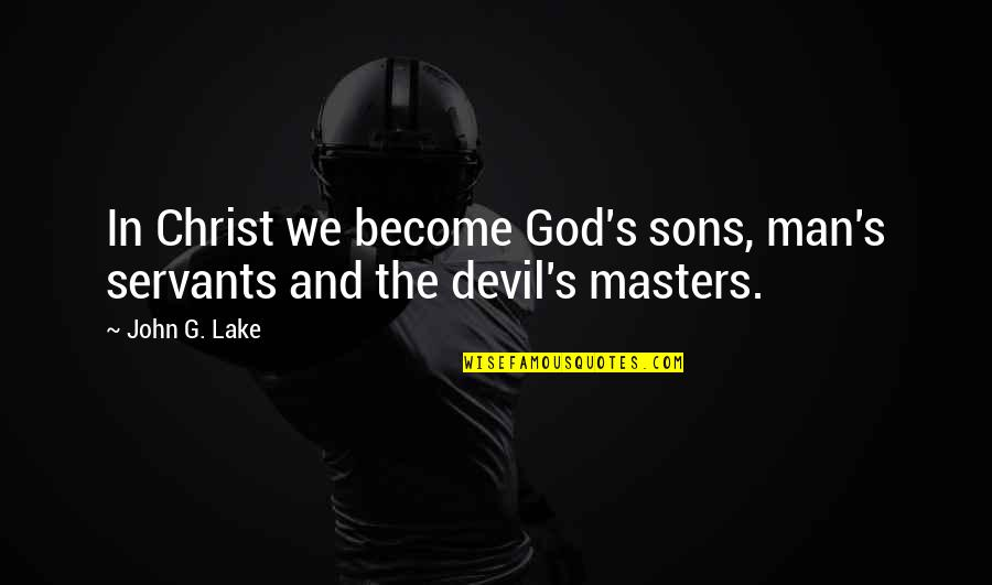 Servants Of God Quotes By John G. Lake: In Christ we become God's sons, man's servants