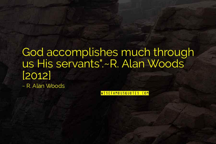 "Servants Of God Quotes By R. Alan Woods: God accomplishes much through us His servants"".~R. Alan"