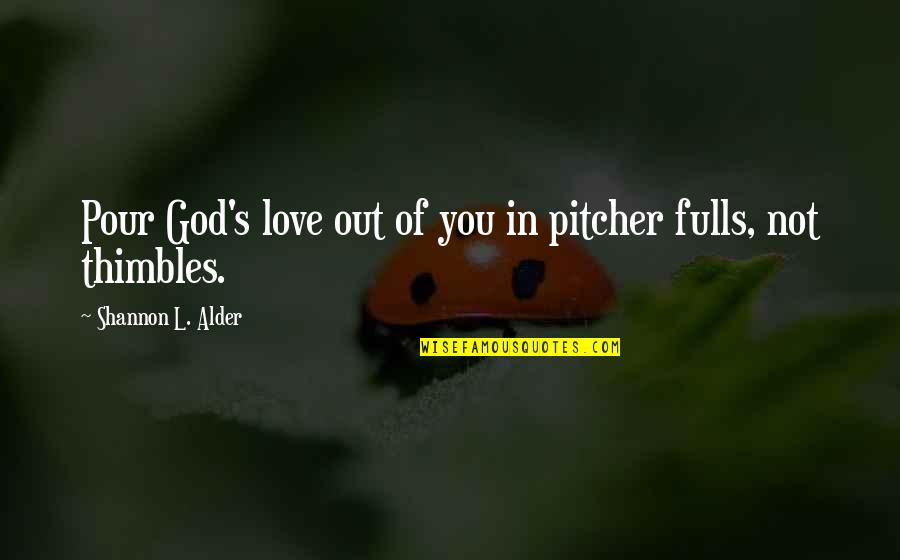 Servants Of God Quotes By Shannon L. Alder: Pour God's love out of you in pitcher