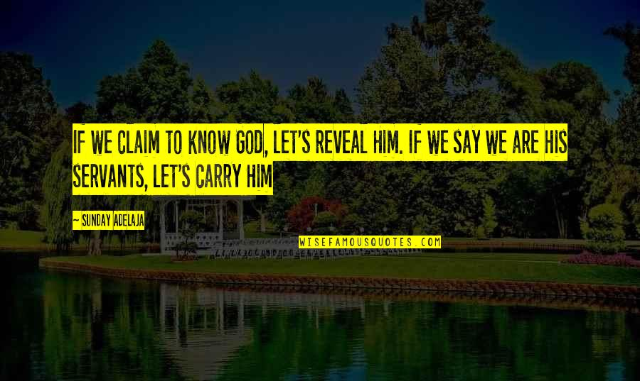 Servants Of God Quotes By Sunday Adelaja: If we claim to know God, let's reveal