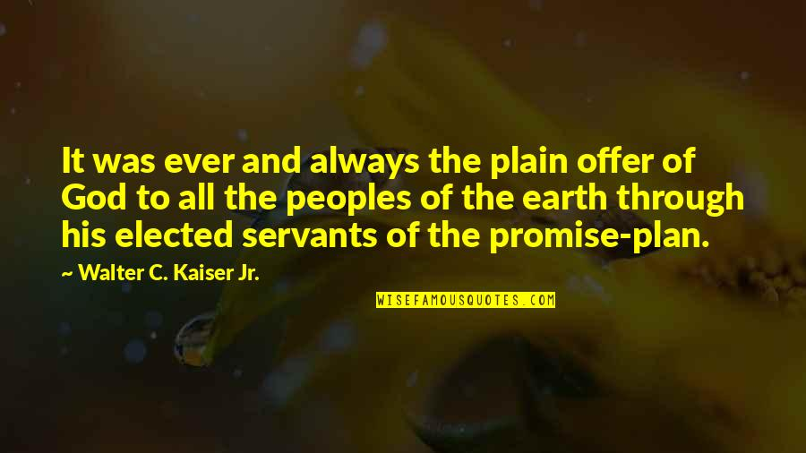 Servants Of God Quotes By Walter C. Kaiser Jr.: It was ever and always the plain offer