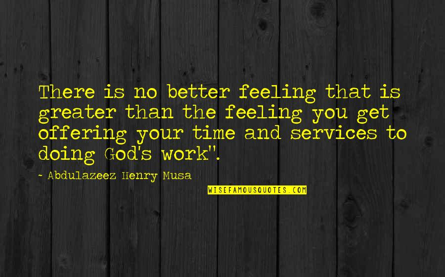 Services To God Quotes By Abdulazeez Henry Musa: There is no better feeling that is greater
