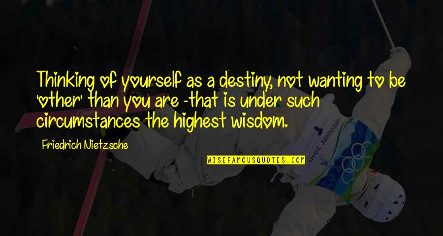 Serviley Quotes By Friedrich Nietzsche: Thinking of yourself as a destiny, not wanting