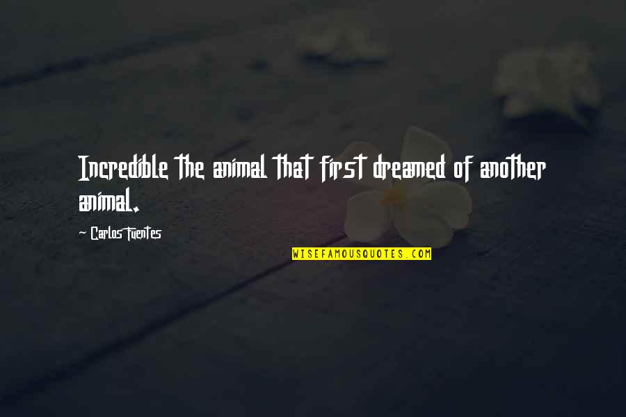 Serving The Lord Bible Quotes By Carlos Fuentes: Incredible the animal that first dreamed of another