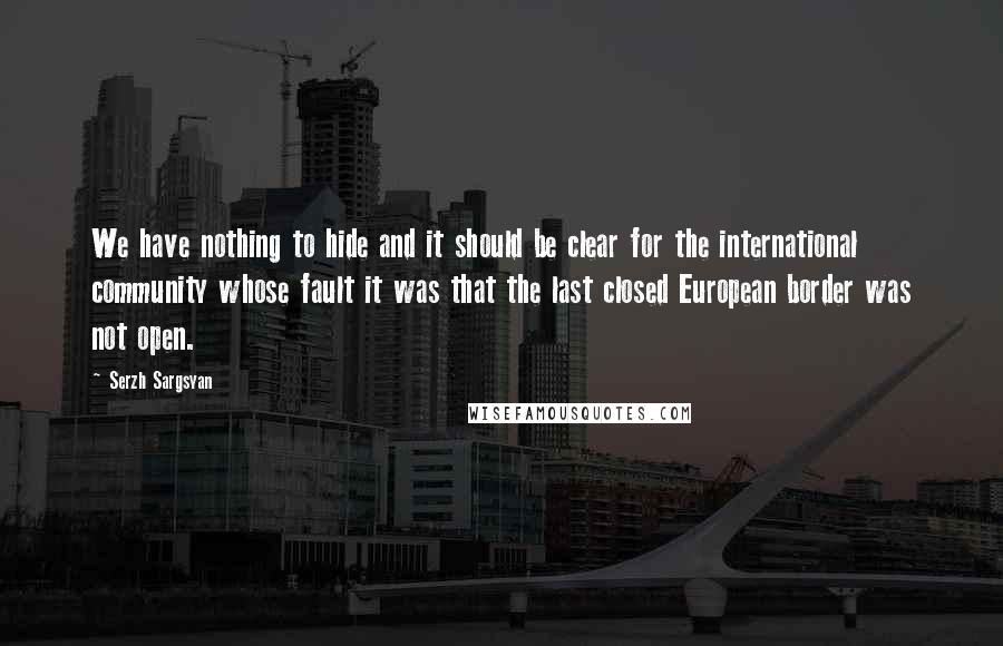 Serzh Sargsyan quotes: We have nothing to hide and it should be clear for the international community whose fault it was that the last closed European border was not open.