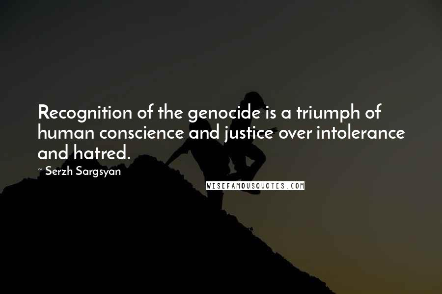 Serzh Sargsyan quotes: Recognition of the genocide is a triumph of human conscience and justice over intolerance and hatred.