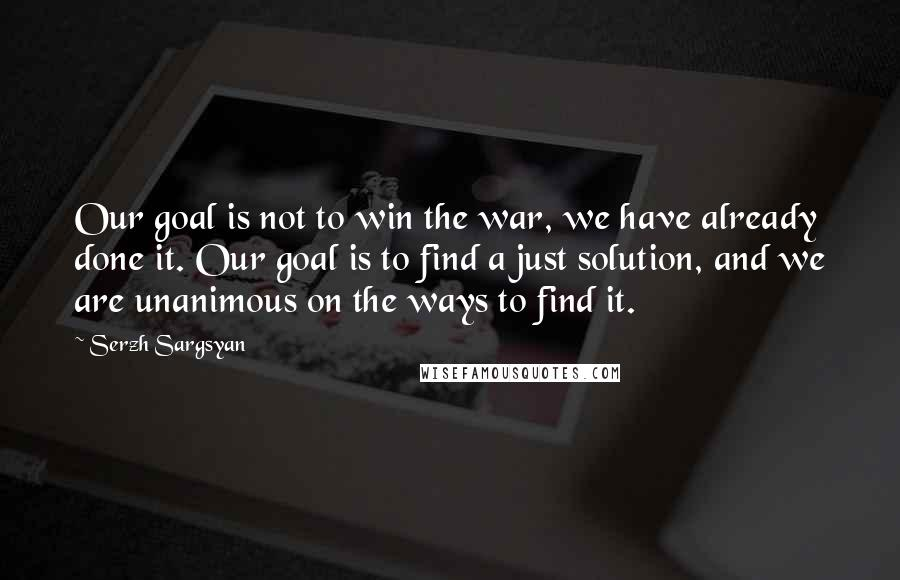 Serzh Sargsyan quotes: Our goal is not to win the war, we have already done it. Our goal is to find a just solution, and we are unanimous on the ways to find