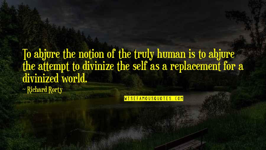 Sesa Refumee Quotes By Richard Rorty: To abjure the notion of the truly human