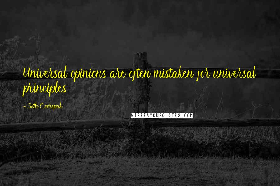 Seth Czerepak quotes: Universal opinions are often mistaken for universal principles