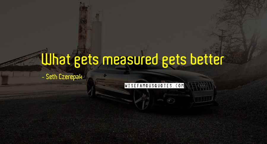 Seth Czerepak quotes: What gets measured gets better