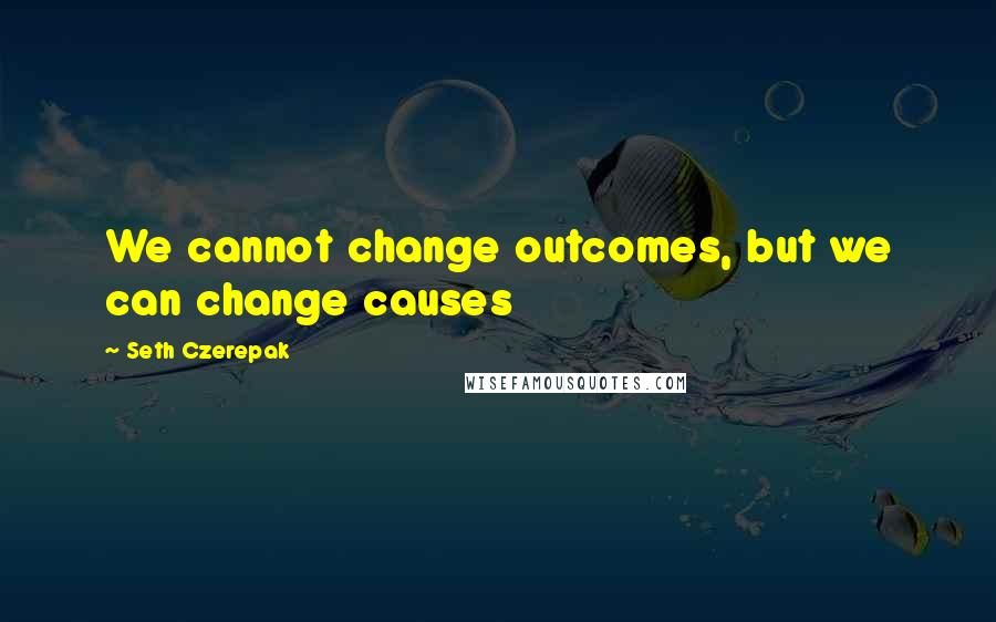 Seth Czerepak quotes: We cannot change outcomes, but we can change causes