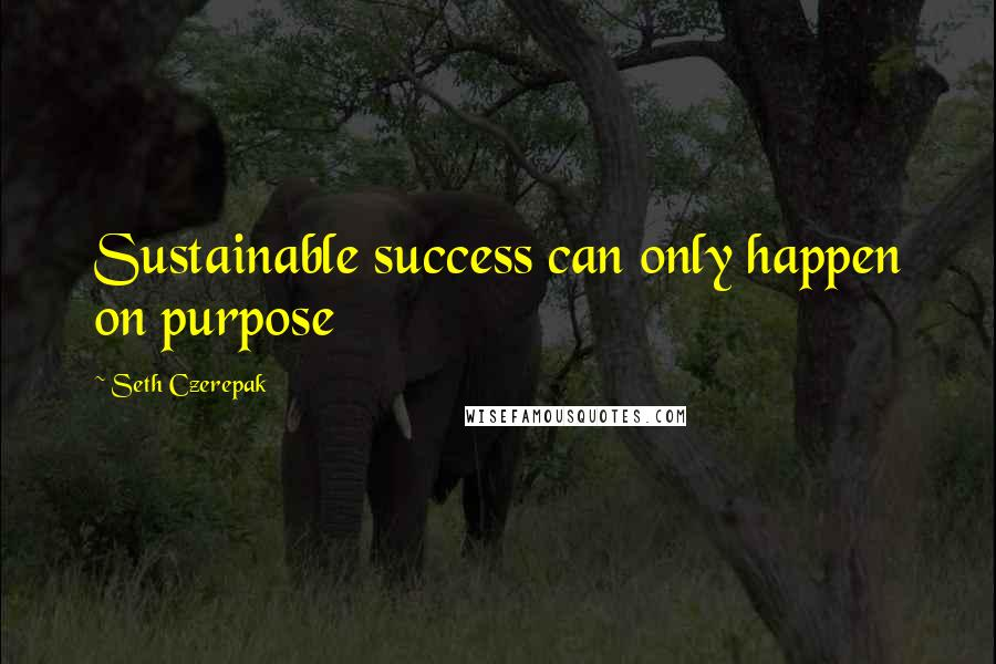 Seth Czerepak quotes: Sustainable success can only happen on purpose