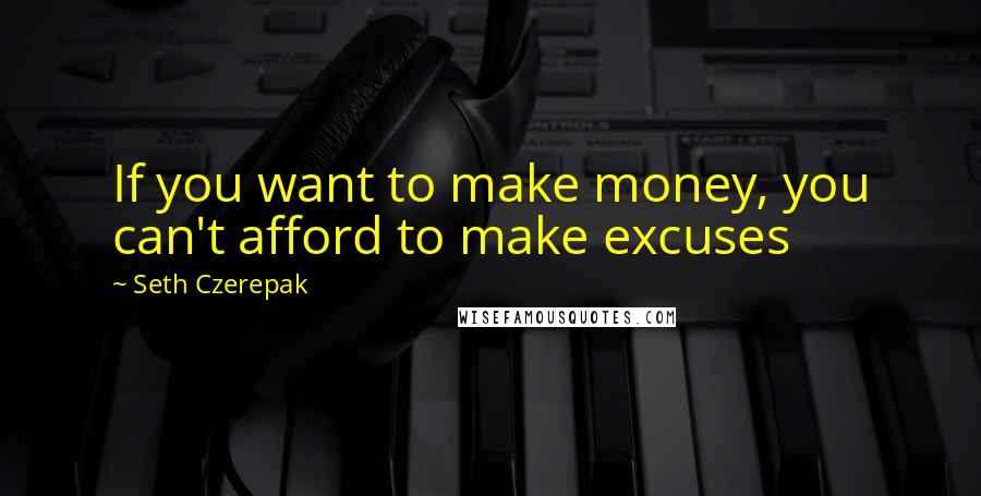 Seth Czerepak quotes: If you want to make money, you can't afford to make excuses