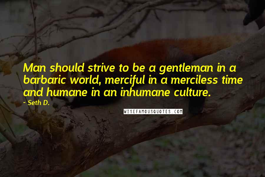 Seth D. quotes: Man should strive to be a gentleman in a barbaric world, merciful in a merciless time and humane in an inhumane culture.
