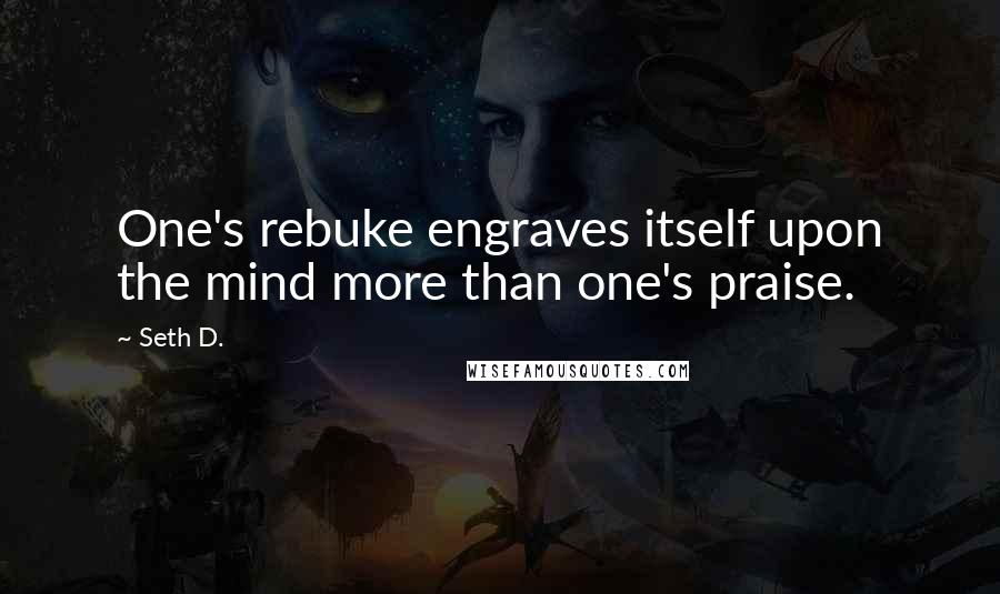 Seth D. quotes: One's rebuke engraves itself upon the mind more than one's praise.