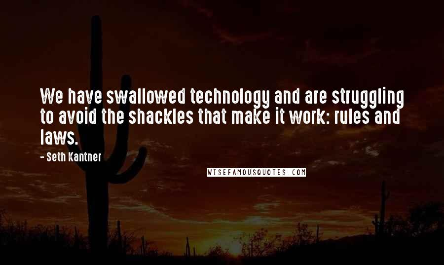 Seth Kantner quotes: We have swallowed technology and are struggling to avoid the shackles that make it work: rules and laws.