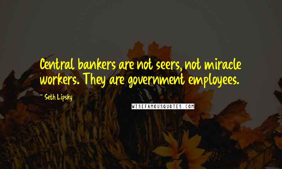Seth Lipsky quotes: Central bankers are not seers, not miracle workers. They are government employees.
