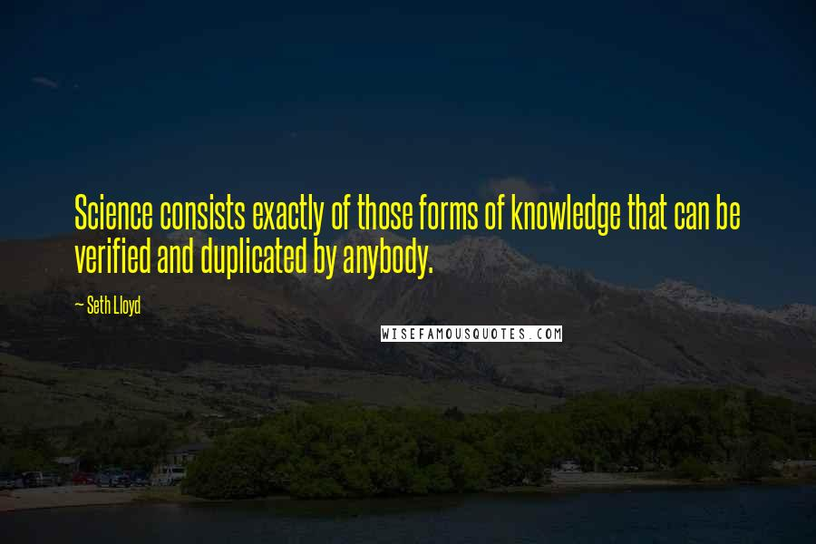 Seth Lloyd quotes: Science consists exactly of those forms of knowledge that can be verified and duplicated by anybody.