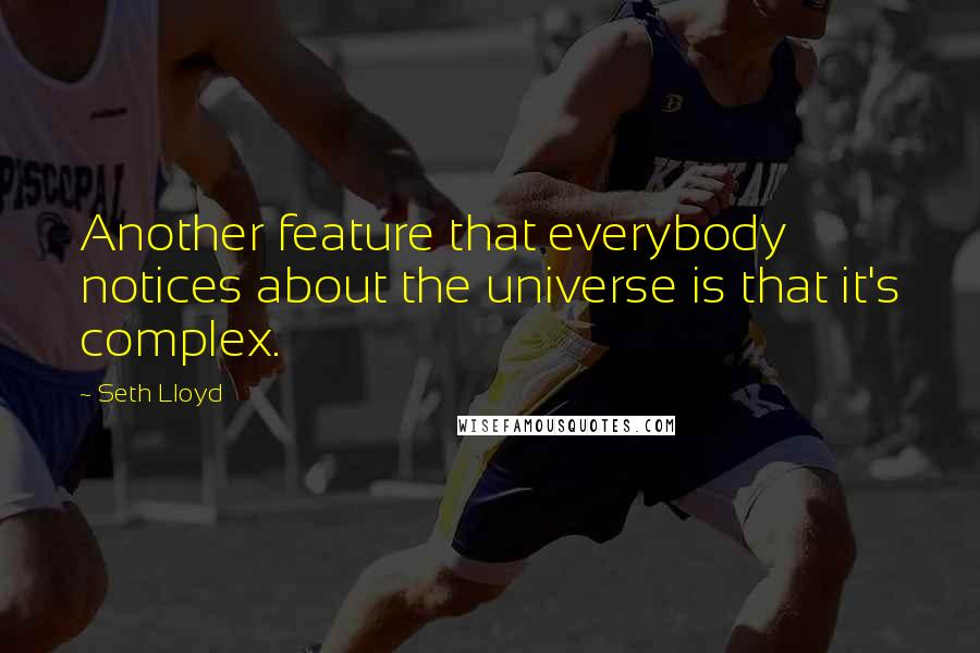 Seth Lloyd quotes: Another feature that everybody notices about the universe is that it's complex.