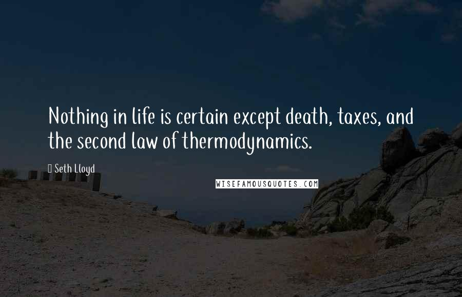 Seth Lloyd quotes: Nothing in life is certain except death, taxes, and the second law of thermodynamics.