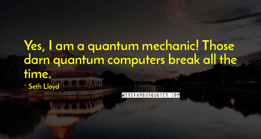 Seth Lloyd quotes: Yes, I am a quantum mechanic! Those darn quantum computers break all the time.