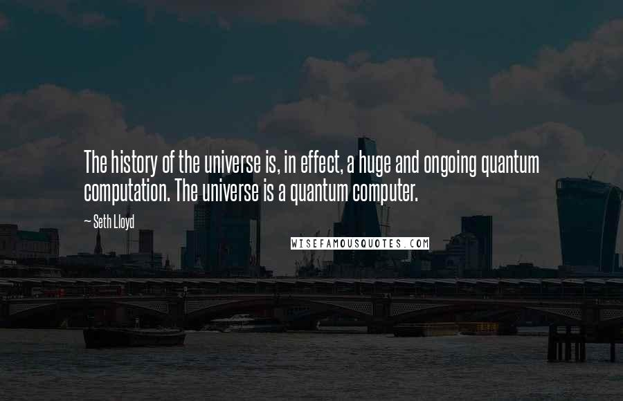 Seth Lloyd quotes: The history of the universe is, in effect, a huge and ongoing quantum computation. The universe is a quantum computer.
