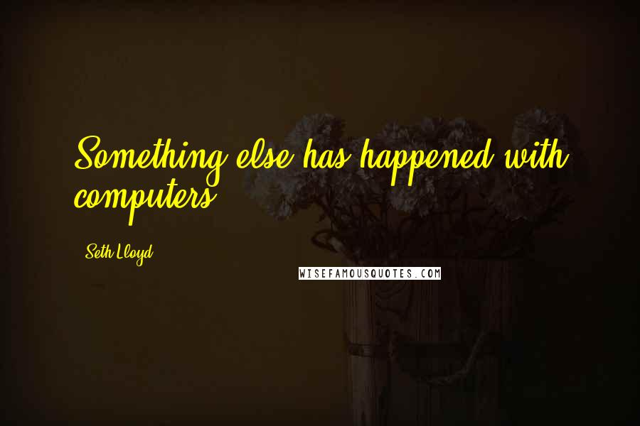 Seth Lloyd quotes: Something else has happened with computers.