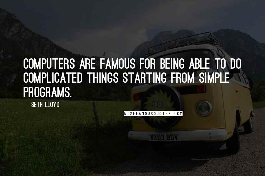 Seth Lloyd quotes: Computers are famous for being able to do complicated things starting from simple programs.