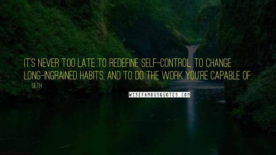 Seth quotes: It's never too late to redefine self-control, to change long-ingrained habits, and to do the work you're capable of.