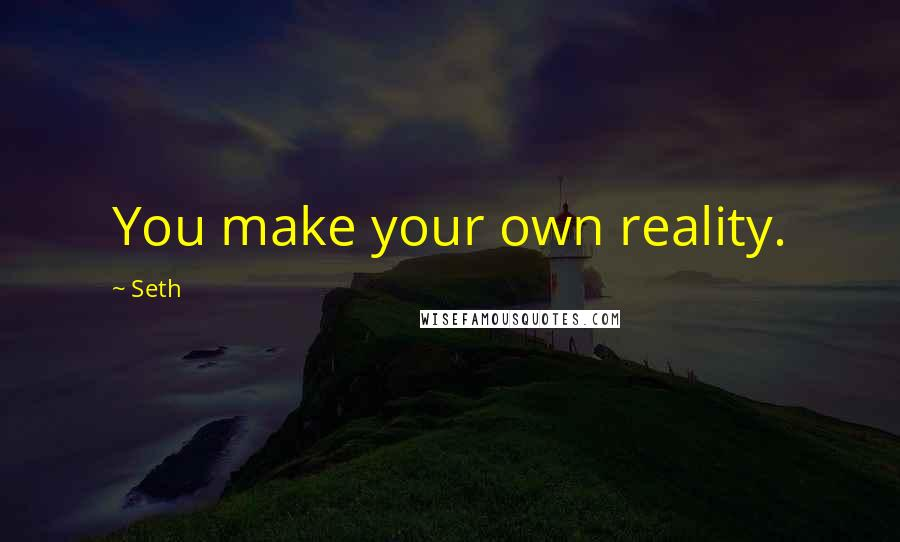 Seth quotes: You make your own reality.