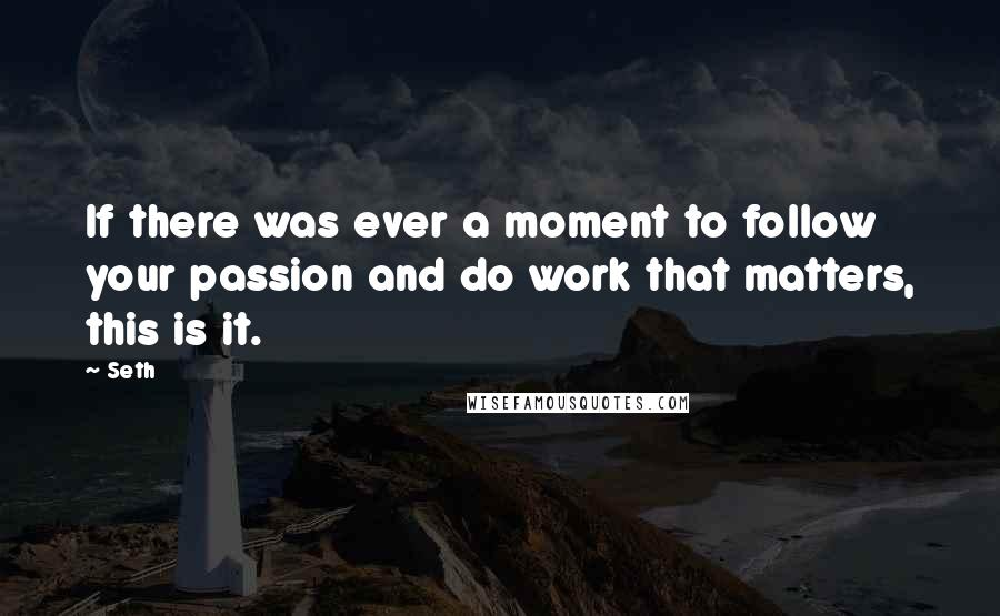 Seth quotes: If there was ever a moment to follow your passion and do work that matters, this is it.