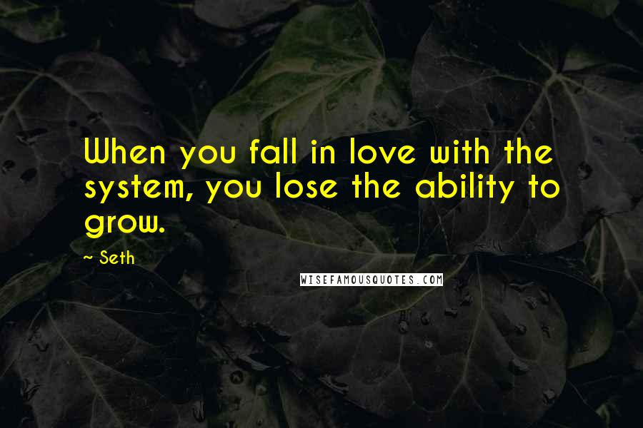 Seth quotes: When you fall in love with the system, you lose the ability to grow.