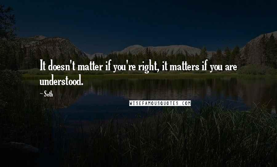 Seth quotes: It doesn't matter if you're right, it matters if you are understood.