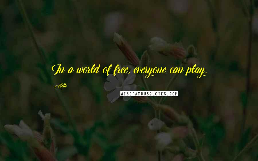 Seth quotes: In a world of free, everyone can play.